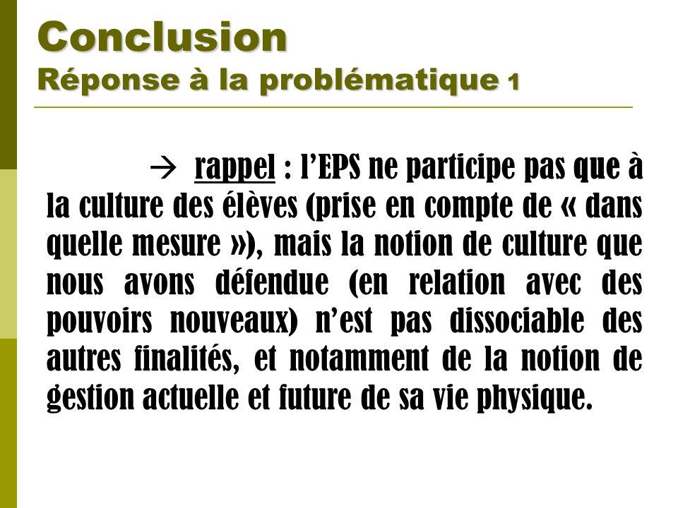 Conclusion Réponse à la problématique 1 rappel : lEPS ne participe pas que à la culture des élèves (prise en compte de « dans quelle mesure »), mais l