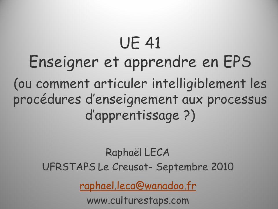 UE 41 Enseigner et apprendre en EPS (ou comment articuler intelligiblement les procédures denseignement aux processus dapprentissage ?) Raphaël LECA U