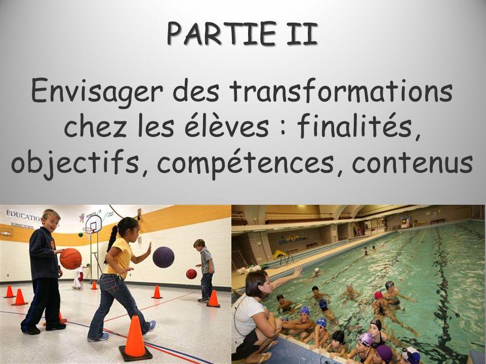 PARTIE II PARTIE II Envisager des transformations chez les élèves : finalités, objectifs, compétences, contenus