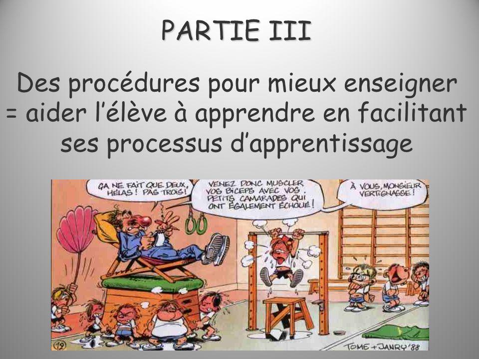 PARTIE III PARTIE III Des procédures pour mieux enseigner = aider lélève à apprendre en facilitant ses processus dapprentissage