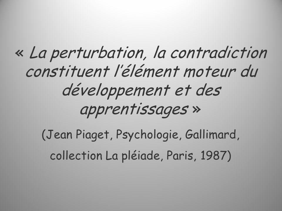 « La perturbation, la contradiction constituent lélément moteur du développement et des apprentissages » (Jean Piaget, Psychologie, Gallimard, collect