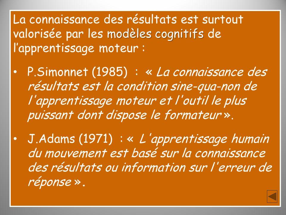 modèles cognitifs La connaissance des résultats est surtout valorisée par les modèles cognitifs de lapprentissage moteur : P.Simonnet (1985) : « La co