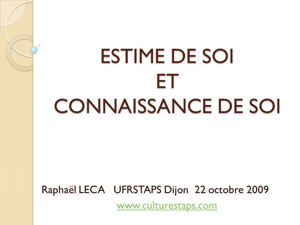 ESTIME DE SOI ET CONNAISSANCE DE SOI Raphaël LECA UFRSTAPS Dijon 22 octobre 2009 www.culturestaps.com