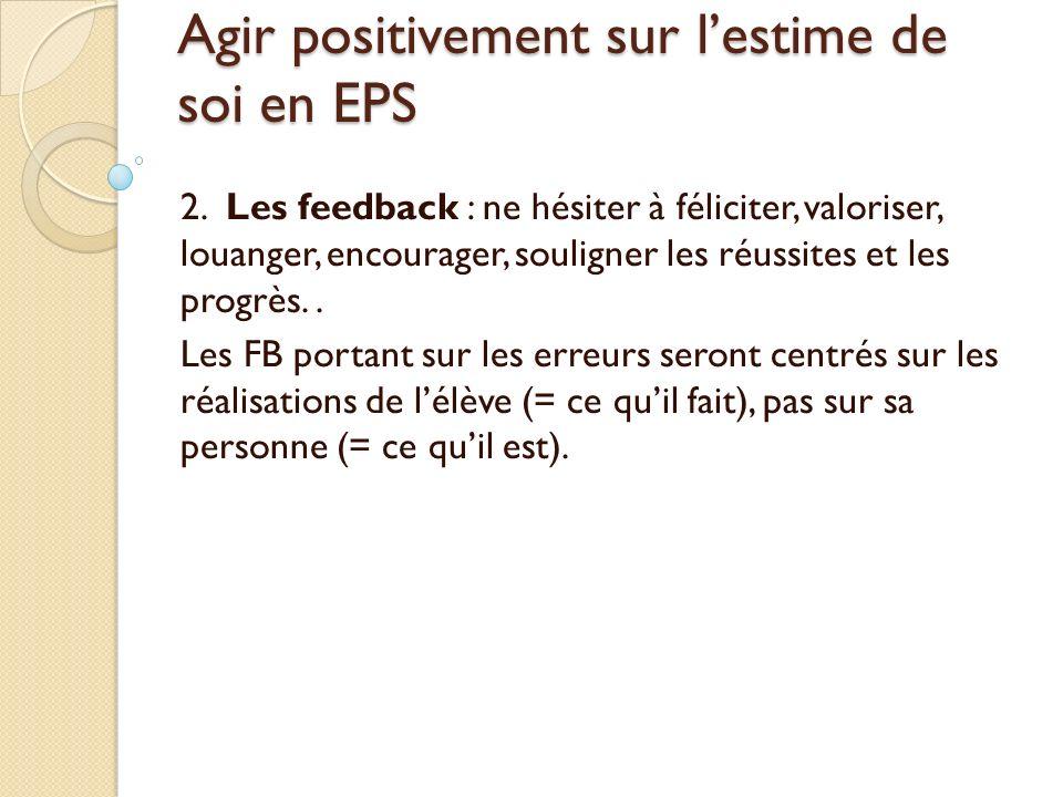 Agir positivement sur lestime de soi en EPS 2. Les feedback : ne hésiter à féliciter, valoriser, louanger, encourager, souligner les réussites et les