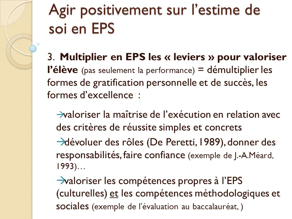 Agir positivement sur lestime de soi en EPS 3. Multiplier en EPS les « leviers » pour valoriser lélève (pas seulement la performance) = démultiplier l