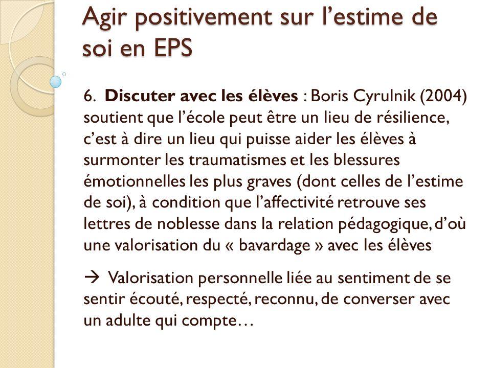 Agir positivement sur lestime de soi en EPS 6. Discuter avec les élèves : Boris Cyrulnik (2004) soutient que lécole peut être un lieu de résilience, c