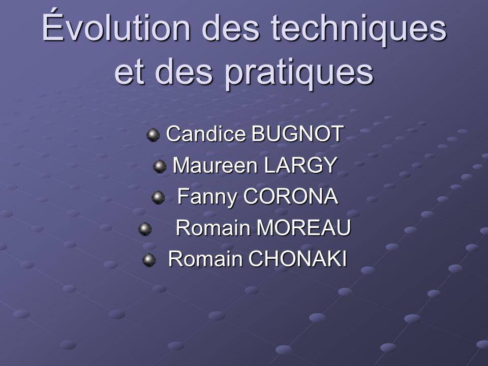 Évolution des techniques et des pratiques Candice BUGNOT Candice BUGNOT Maureen LARGY Maureen LARGY Fanny CORONA Fanny CORONA Romain MOREAU Romain MOR