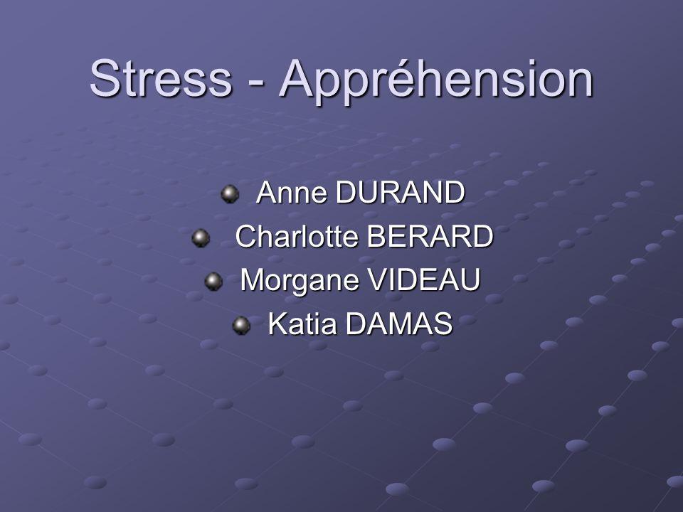 Stress - Appréhension Anne DURAND Anne DURAND Charlotte BERARD Charlotte BERARD Morgane VIDEAU Morgane VIDEAU Katia DAMAS Katia DAMAS