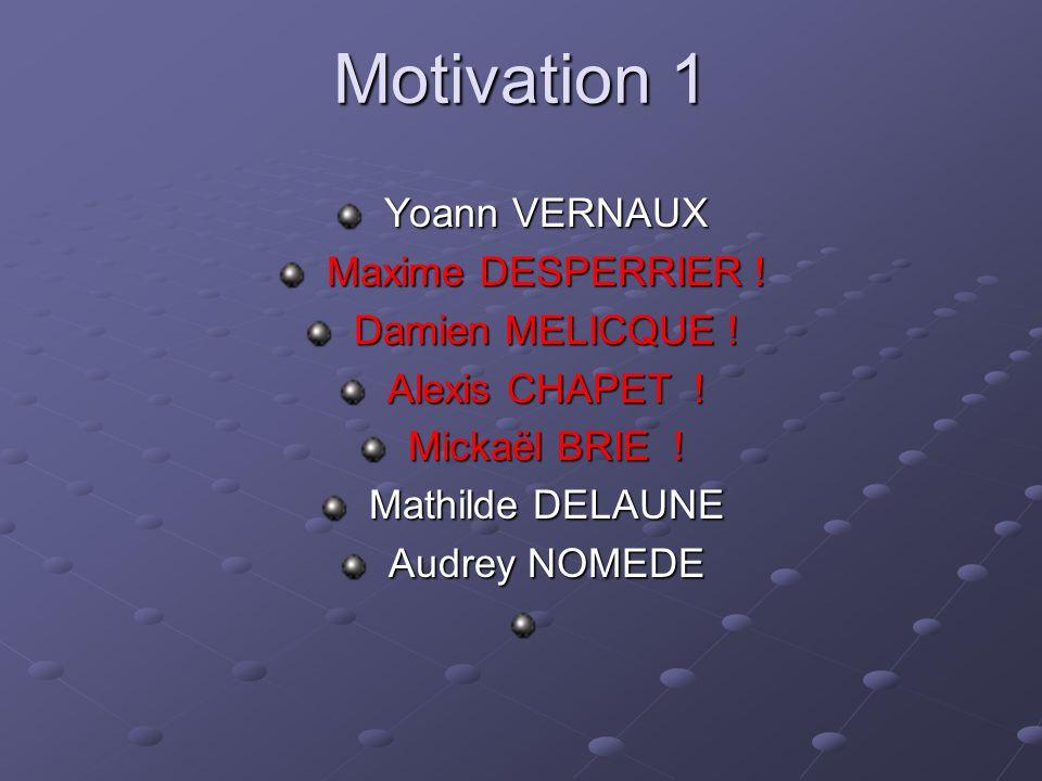 Motivation 1 Yoann VERNAUX Yoann VERNAUX Maxime DESPERRIER ! Maxime DESPERRIER ! Damien MELICQUE ! Damien MELICQUE ! Alexis CHAPET ! Alexis CHAPET ! M