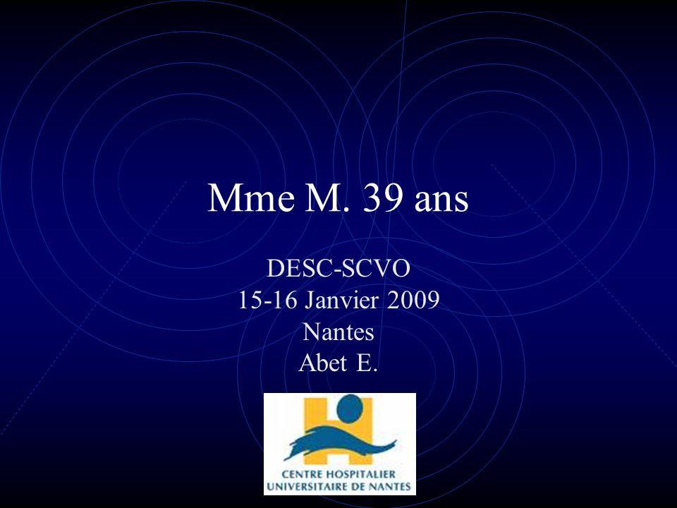 Mme M. 39 ans DESC-SCVO 15-16 Janvier 2009 Nantes Abet E.
