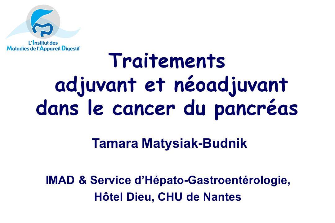 Traitements adjuvant et néoadjuvant dans le cancer du pancréas Tamara Matysiak-Budnik IMAD & Service dHépato-Gastroentérologie, Hôtel Dieu, CHU de Nantes