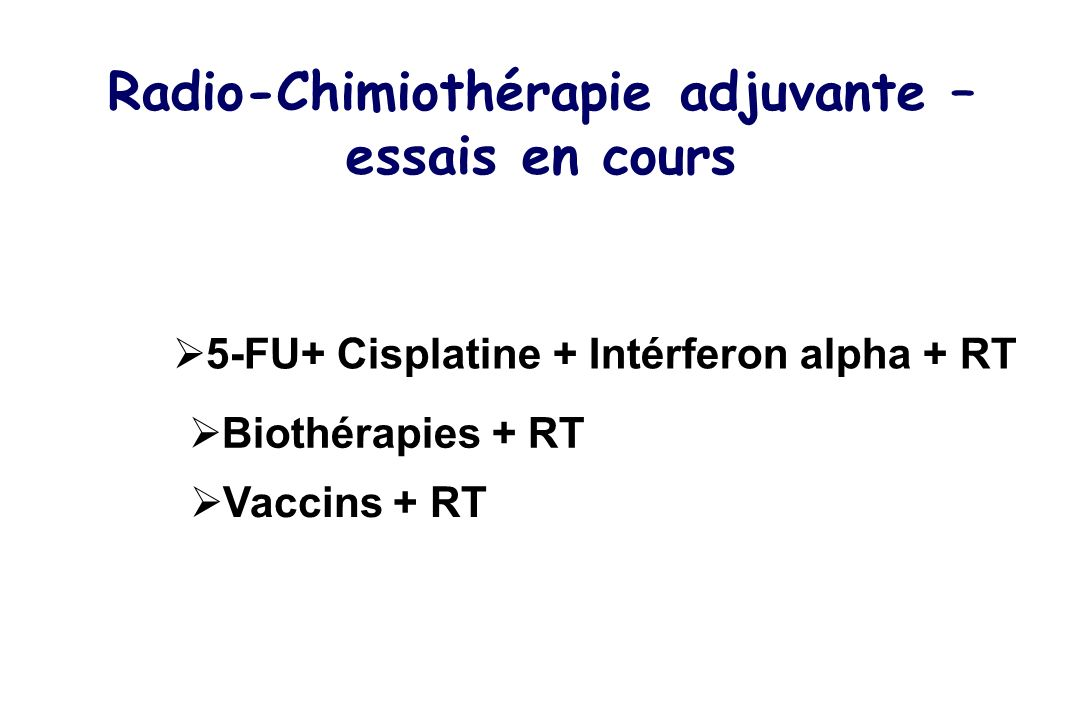 Radio-Chimiothérapie adjuvante – essais en cours 5-FU+ Cisplatine + Intérferon alpha + RT Biothérapies + RT Vaccins + RT
