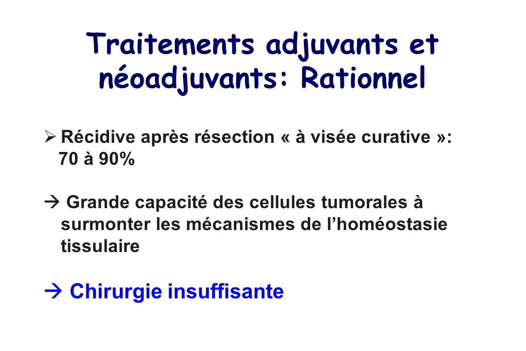 Traitements adjuvants et néoadjuvants: Rationnel Récidive après résection « à visée curative »: 70 à 90% Grande capacité des cellules tumorales à surmonter les mécanismes de lhoméostasie tissulaire Chirurgie insuffisante