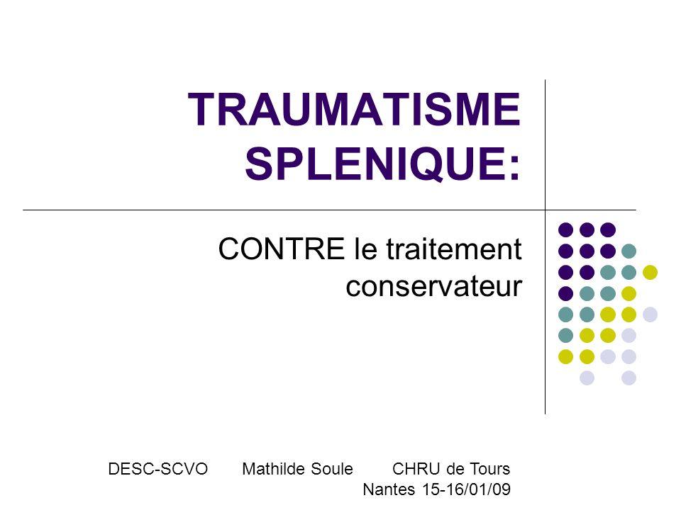 TRAUMATISME SPLENIQUE: CONTRE le traitement conservateur DESC-SCVO Mathilde Soule CHRU de Tours Nantes 15-16/01/09