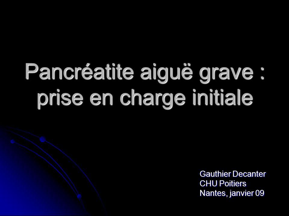 Pancréatite aiguë grave : prise en charge initiale Gauthier Decanter CHU Poitiers Nantes, janvier 09