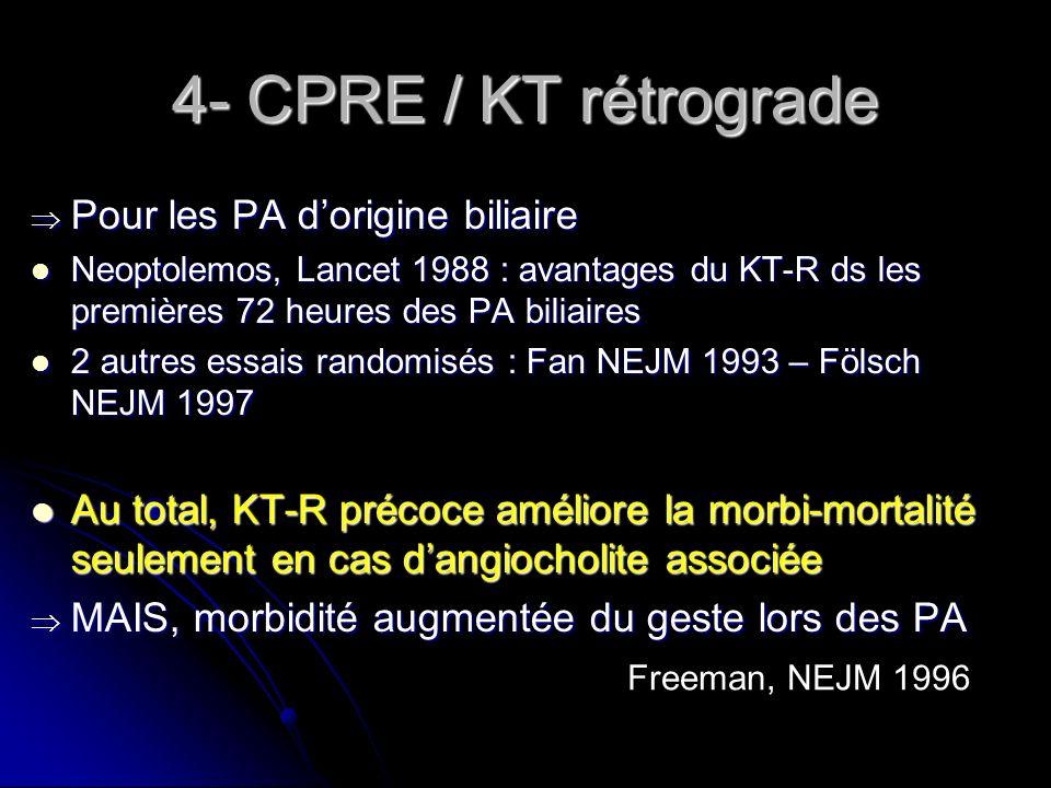 4- CPRE / KT rétrograde Pour les PA dorigine biliaire Pour les PA dorigine biliaire Neoptolemos, Lancet 1988 : avantages du KT-R ds les premières 72 h