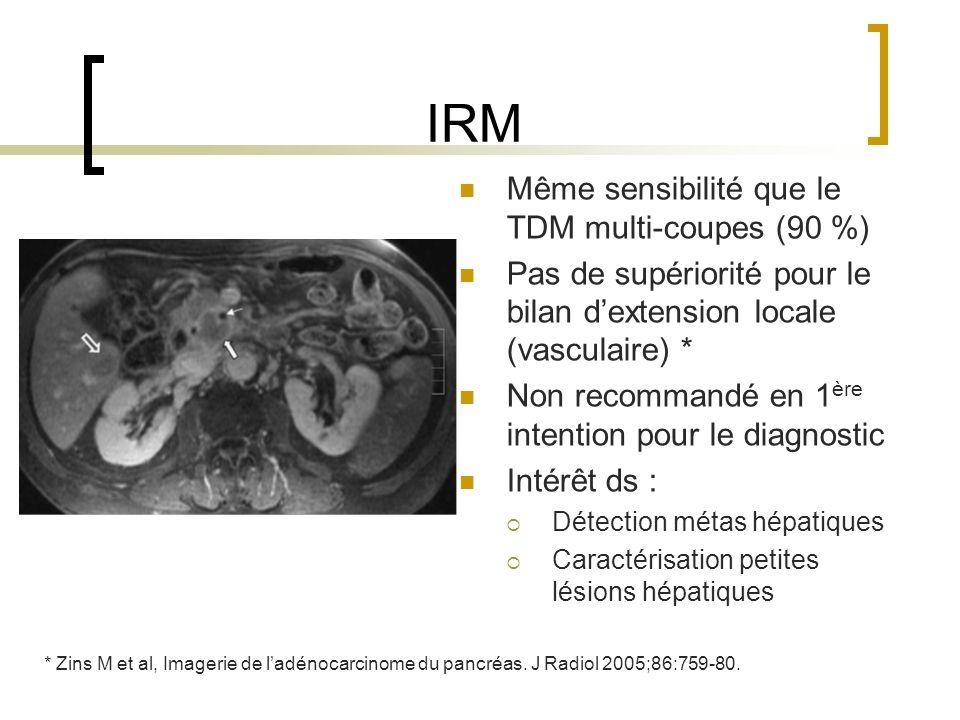 IRM Même sensibilité que le TDM multi-coupes (90 %) Pas de supériorité pour le bilan dextension locale (vasculaire) * Non recommandé en 1 ère intentio