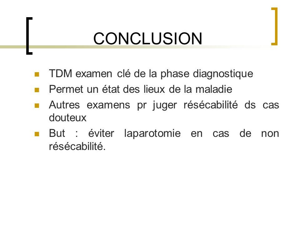CONCLUSION TDM examen clé de la phase diagnostique Permet un état des lieux de la maladie Autres examens pr juger résécabilité ds cas douteux But : év