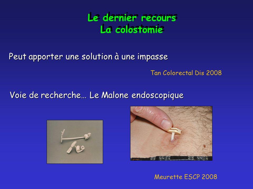 Le dernier recours La colostomie Le dernier recours La colostomie Peut apporter une solution à une impasse Tan Colorectal Dis 2008 Voie de recherche… Le Malone endoscopique Meurette ESCP 2008