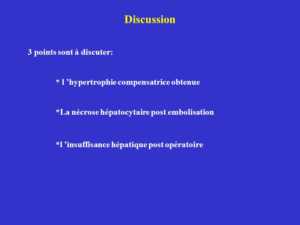 Discussion 3 points sont à discuter: * l hypertrophie compensatrice obtenue *La nécrose hépatocytaire post embolisation *l insuffisance hépatique post opératoire
