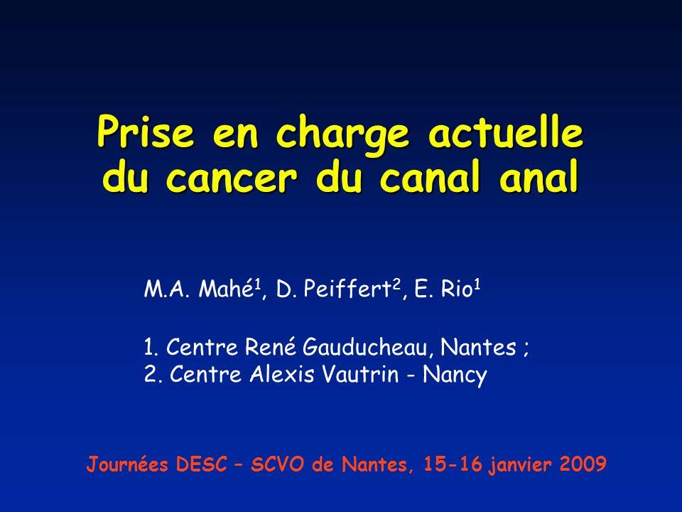 Prise en charge actuelle du cancer du canal anal M.A. Mahé 1, D. Peiffert 2, E. Rio 1 1. Centre René Gauducheau, Nantes ; 2. Centre Alexis Vautrin - N