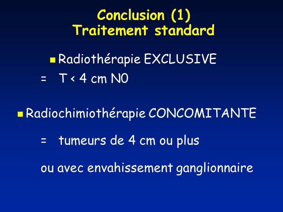 Conclusion (1) Traitement standard Radiothérapie EXCLUSIVE = T < 4 cm N0 Radiochimiothérapie CONCOMITANTE = tumeurs de 4 cm ou plus ou avec envahissem