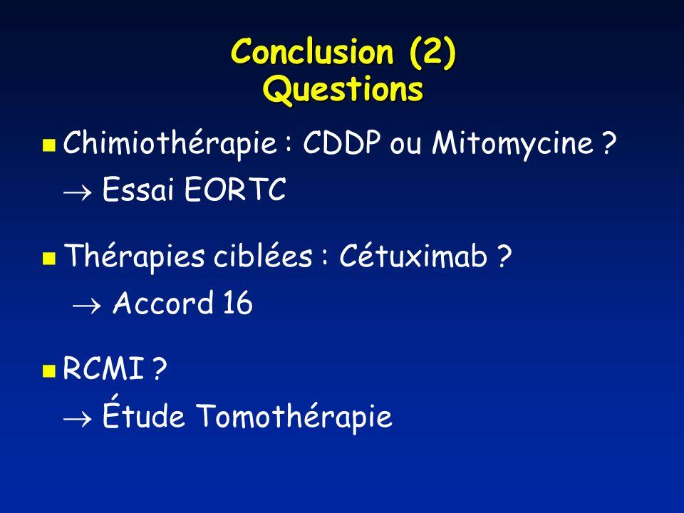 Conclusion (2) Questions Chimiothérapie : CDDP ou Mitomycine ? Essai EORTC Thérapies ciblées : Cétuximab ? Accord 16 RCMI ? Étude Tomothérapie
