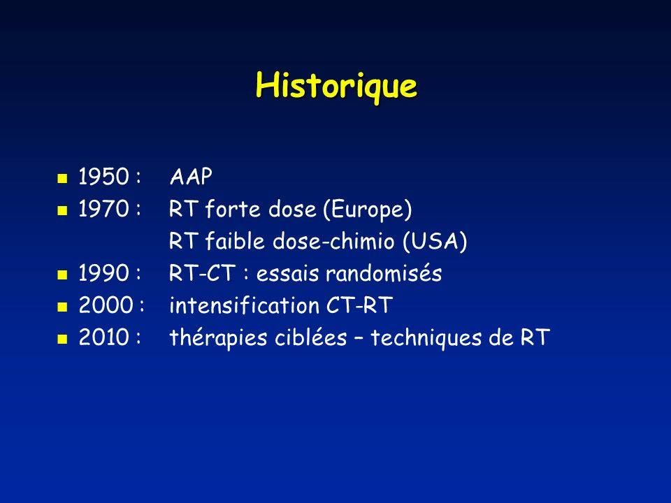 Historique 1950 :AAP 1970 : RT forte dose (Europe) RT faible dose-chimio (USA) 1990 : RT-CT : essais randomisés 2000 : intensification CT-RT 2010 : th