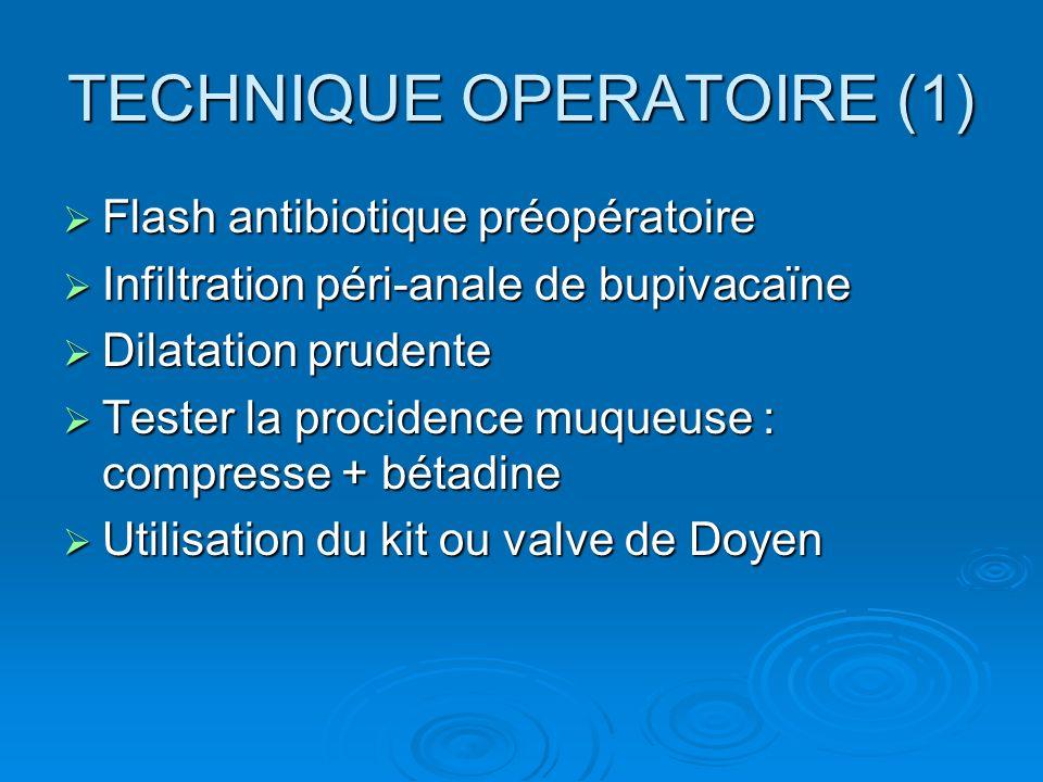 TECHNIQUE OPERATOIRE (1) Flash antibiotique préopératoire Flash antibiotique préopératoire Infiltration péri-anale de bupivacaïne Infiltration péri-an