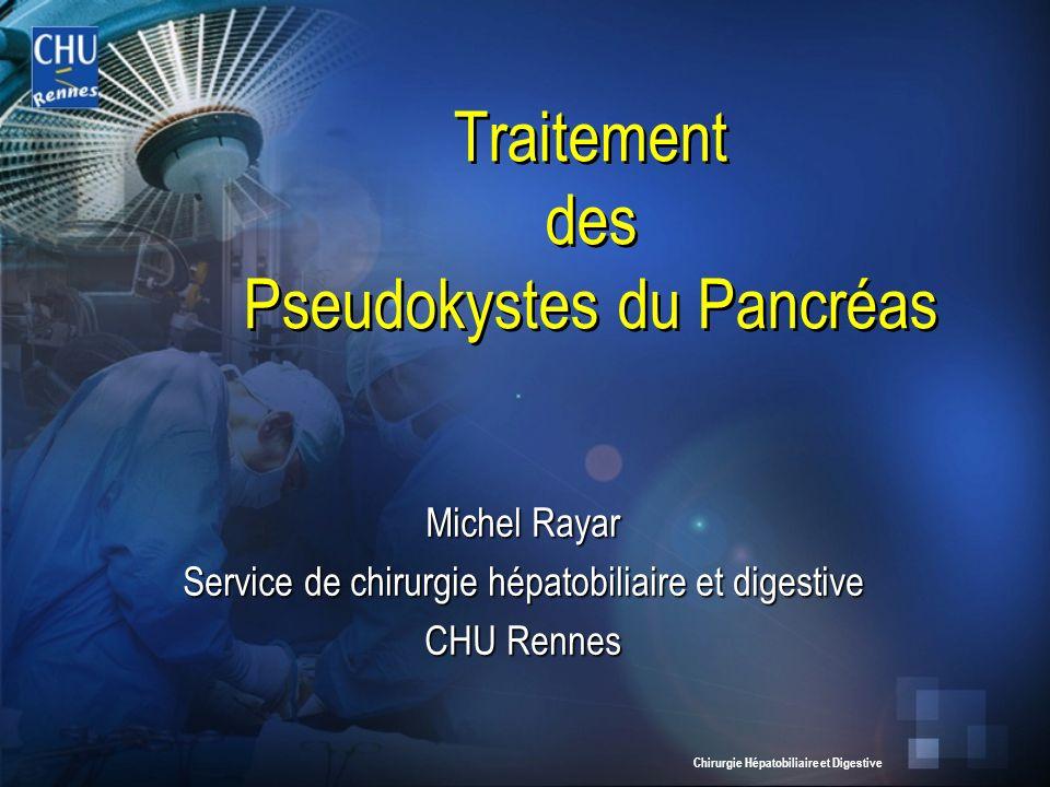 Chirurgie Hépatobiliaire et Digestive Traitement des Pseudokystes du Pancréas Michel Rayar Service de chirurgie hépatobiliaire et digestive CHU Rennes