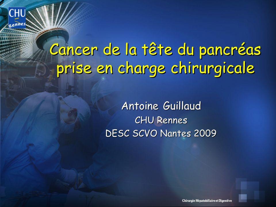 Chirurgie Hépatobiliaire et Digestive Antoine Guillaud CHU Rennes DESC SCVO Nantes 2009 Cancer de la tête du pancréas prise en charge chirurgicale