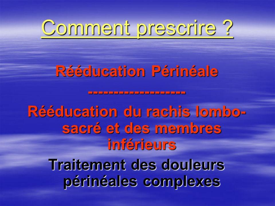 Comment prescrire ? Rééducation Périnéale ------------------- Rééducation du rachis lombo- sacré et des membres inférieurs Traitement des douleurs pér