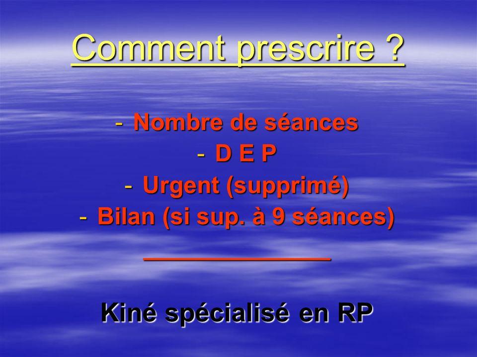 Comment prescrire ? -Nombre de séances -D E P -Urgent (supprimé) -Bilan (si sup. à 9 séances) ______________ Kiné spécialisé en RP