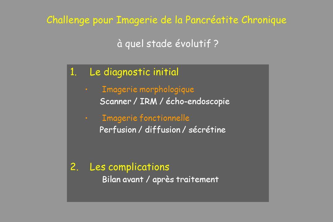 Challenge pour Imagerie de la Pancréatite Chronique à quel stade évolutif ? 1.Le diagnostic initial Imagerie morphologique Scanner / IRM / écho-endosc