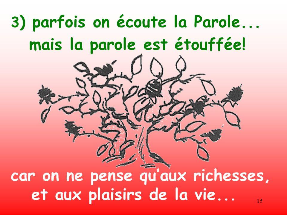15 3 ) parfois on écoute la Parole... car on ne pense quaux richesses, et aux plaisirs de la vie... mais la parole est étouffée!