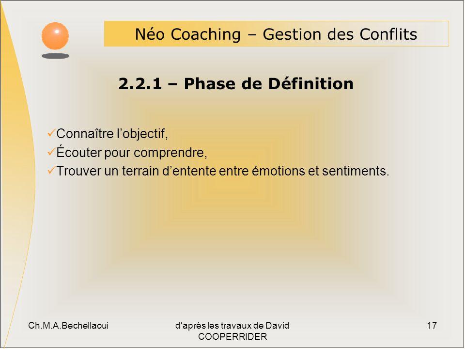Ch.M.A.Bechellaouid après les travaux de David COOPERRIDER 17 2.2.1 – Phase de Définition Néo Coaching – Gestion des Conflits Connaître lobjectif, Écouter pour comprendre, Trouver un terrain dentente entre émotions et sentiments.