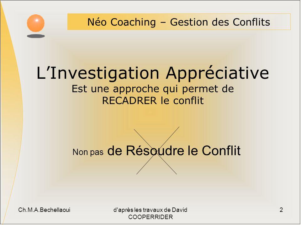 Ch.M.A.Bechellaouid après les travaux de David COOPERRIDER 2 Néo Coaching – Gestion des Conflits Non pas de Résoudre le Conflit LInvestigation Appréciative Est une approche qui permet de RECADRER le conflit