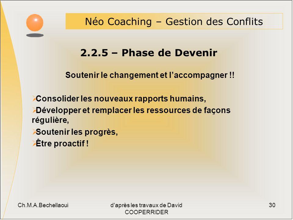 Ch.M.A.Bechellaouid après les travaux de David COOPERRIDER 30 2.2.5 – Phase de Devenir Néo Coaching – Gestion des Conflits Soutenir le changement et laccompagner !.