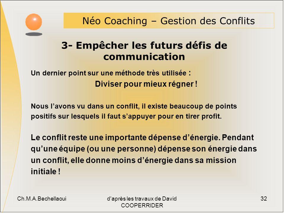 Ch.M.A.Bechellaouid après les travaux de David COOPERRIDER 32 3- Empêcher les futurs défis de communication Néo Coaching – Gestion des Conflits Un dernier point sur une méthode très utilisée : Diviser pour mieux régner .