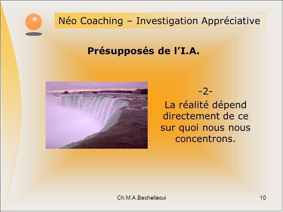 Ch.M.A.Bechellaoui10 Néo Coaching – Investigation Appréciative Présupposés de lI.A. -2- La réalité dépend directement de ce sur quoi nous nous concent