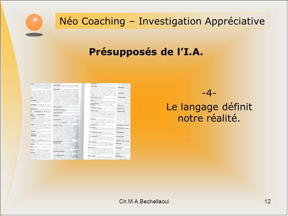 Ch.M.A.Bechellaoui12 Néo Coaching – Investigation Appréciative Présupposés de lI.A. -4- Le langage définit notre réalité.