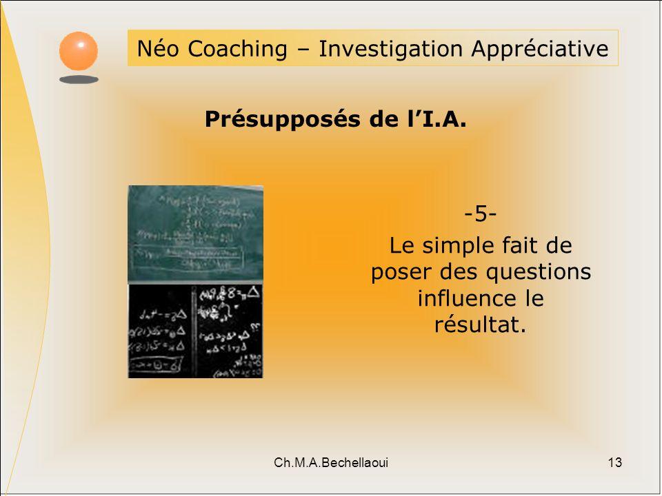 Ch.M.A.Bechellaoui13 Néo Coaching – Investigation Appréciative Présupposés de lI.A. -5- Le simple fait de poser des questions influence le résultat.