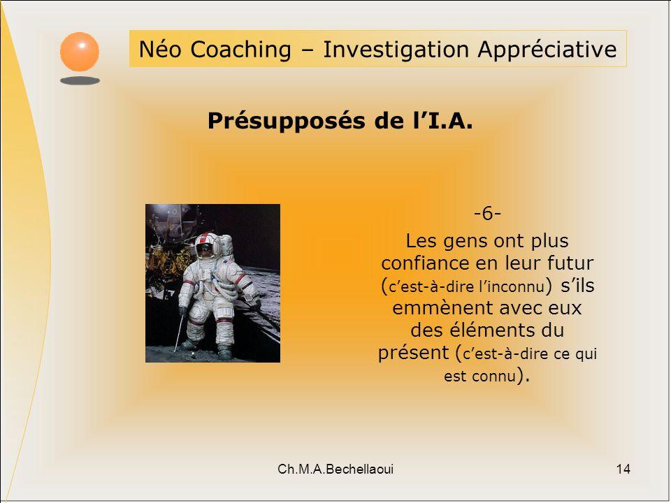 Ch.M.A.Bechellaoui14 Néo Coaching – Investigation Appréciative Présupposés de lI.A. -6- Les gens ont plus confiance en leur futur ( cest-à-dire lincon