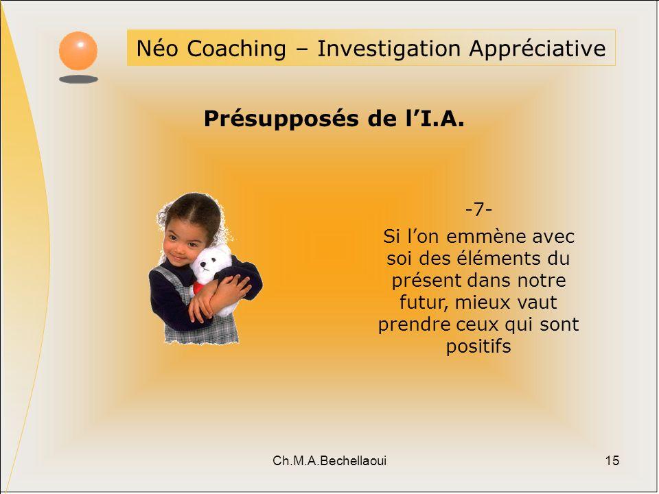 Ch.M.A.Bechellaoui15 Néo Coaching – Investigation Appréciative Présupposés de lI.A. -7- Si lon emmène avec soi des éléments du présent dans notre futu