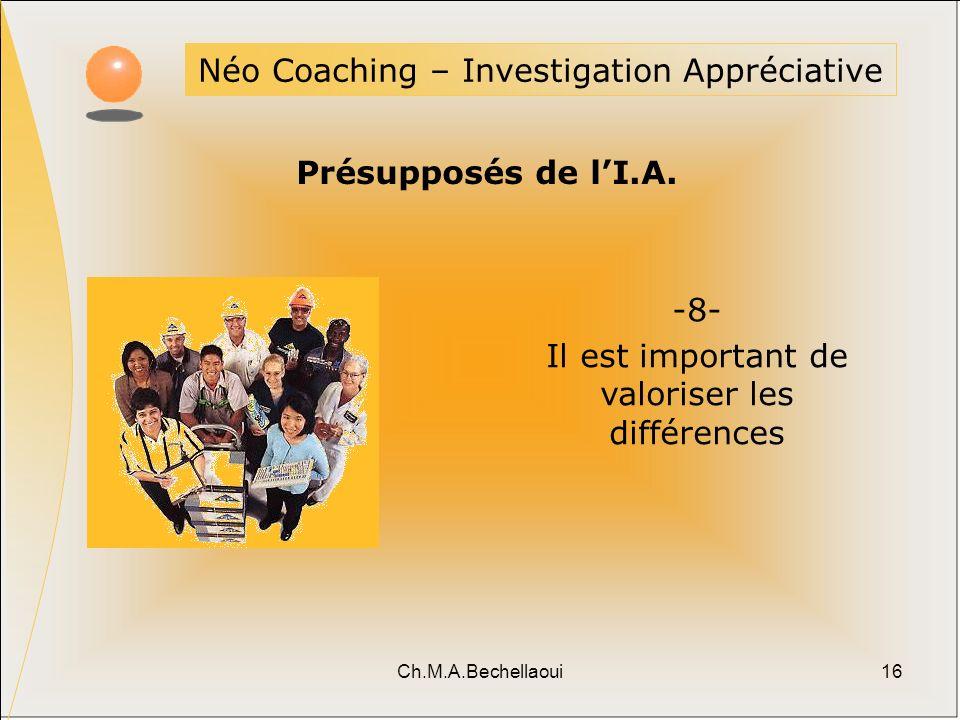 Ch.M.A.Bechellaoui16 Néo Coaching – Investigation Appréciative Présupposés de lI.A. -8- Il est important de valoriser les différences