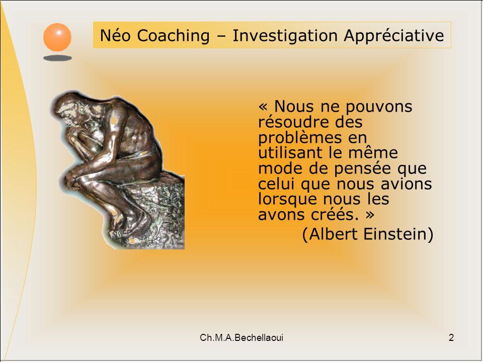 Ch.M.A.Bechellaoui2 Néo Coaching – Investigation Appréciative « Nous ne pouvons résoudre des problèmes en utilisant le même mode de pensée que celui que nous avions lorsque nous les avons créés.