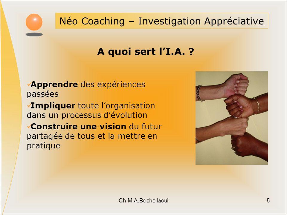 Ch.M.A.Bechellaoui5 Néo Coaching – Investigation Appréciative A quoi sert lI.A. ? Apprendre des expériences passées Impliquer toute lorganisation dans