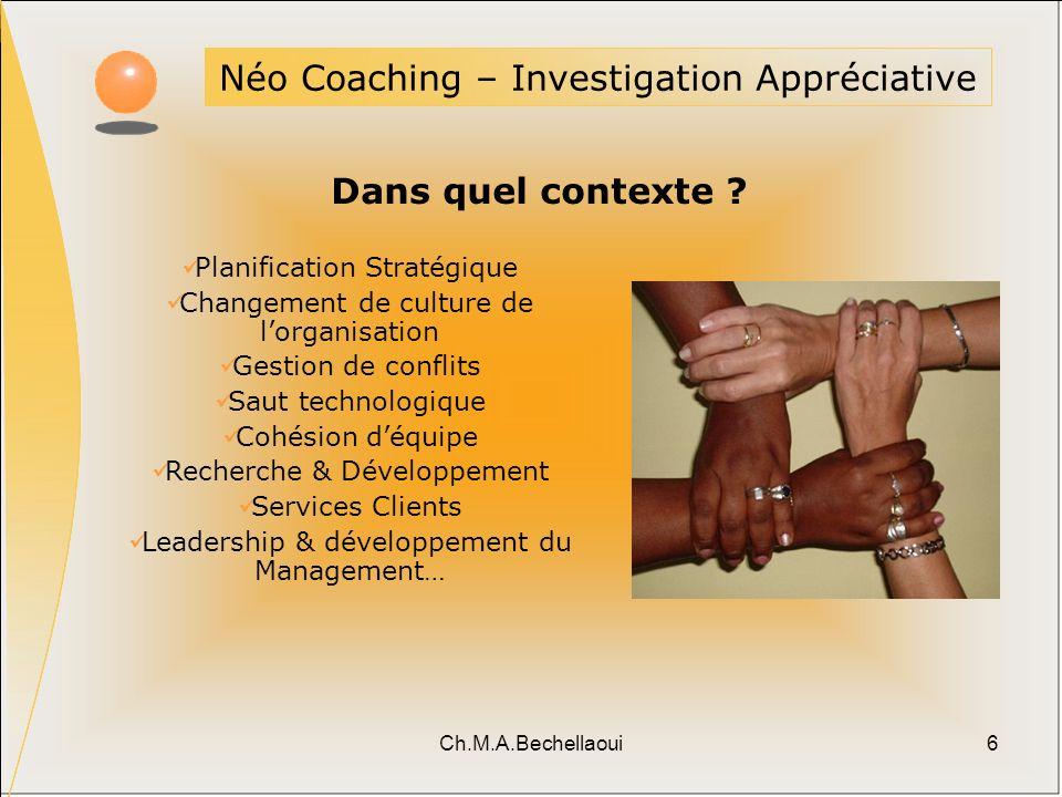 Ch.M.A.Bechellaoui6 Néo Coaching – Investigation Appréciative Dans quel contexte ? Planification Stratégique Changement de culture de lorganisation Ge