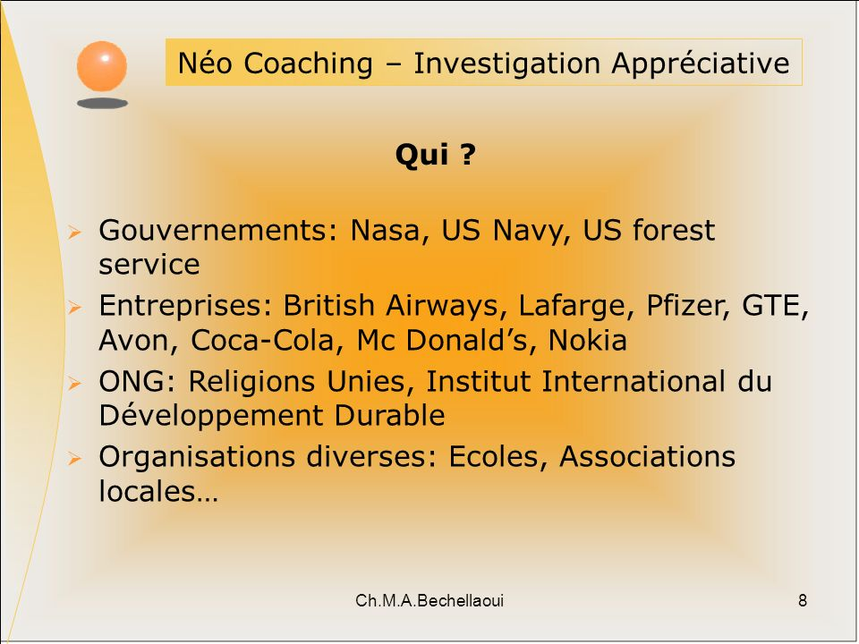 Ch.M.A.Bechellaoui8 Néo Coaching – Investigation Appréciative Qui ? Gouvernements: Nasa, US Navy, US forest service Entreprises: British Airways, Lafa