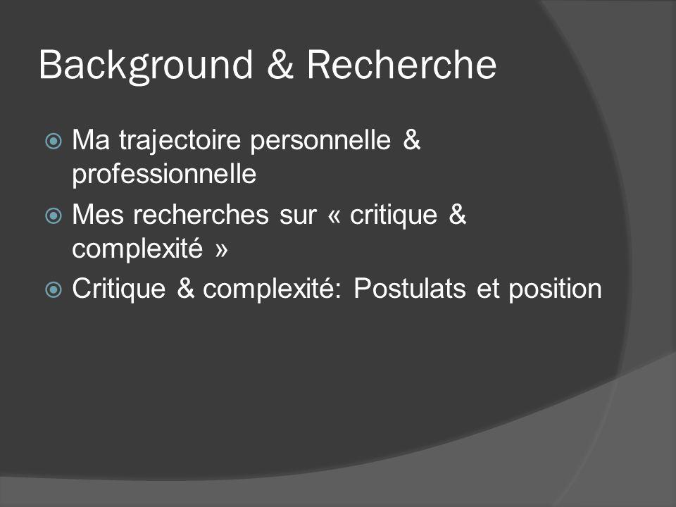 Background & Recherche Ma trajectoire personnelle & professionnelle Mes recherches sur « critique & complexité » Critique & complexité: Postulats et p